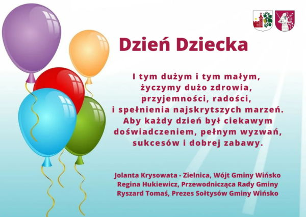 Życzeniania z okazji Dnia Dziecka.I tym dużym i tym małym, życzymy dużo zdrowia, przyjemności, radości, i spełnienia najskrytszych marzeń. Aby każdy dzień był ciekawym doświadczeniem, pełnym wyzwań, sukcesów i dobrej zabawy.Jolanta Krysowata - Zielnica, Wójt Gminy Wińsko Regina Hukiewicz, Przewodnicząca Rady Gminy Ryszard Tomaś, Prezes Sołtysów Gminy Wińsko.